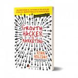 Growth Hacker in Marketing. Un abecedar al viitorului relatiilor publice, marketingului si publicitatii, Ryan Holiday