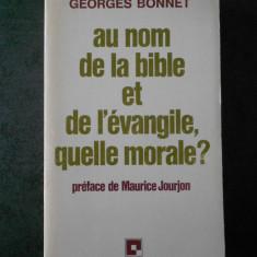 GEORGES BONNET - AU NOM DE LA BIBLE ET DE L`EVANGILE, GUELLE MORALE?