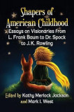 Shapers of American Childhood: Essays on Visionaries from L. Frank Baum to Dr. Spock to J.K. Rowling