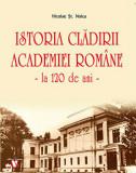Istoria Cladirii Academiei Romane - la 120 de ani -/Nicolae St. Noica