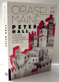 Orasele de mâine: o istorie intelectuala a urbanismului în secolul XX/ P. Hall