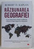 RAZBUNAREA GEOGRAFIEI . CE NE SPUNE HARTA DESPRE CONFLICTELE VIITOARE SI LUPTA IMPOTRIVA DESTINULUI de ROBERT D. KAPLAN , 2019