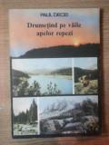 DRUMETIND PE VAILE APELOR REPEZI de PAUL DECEI , Bucuresti 1989