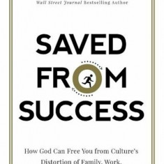 Saved from Success: How God Can Free You from Culture's Distortion of Family, Work, and the Good Life, Hardcover