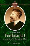 Ferdinand I. Intemeietorul Romaniei Mari