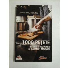 1000 RETETE PENTRU INCEPATORI SI BUCATARI AMATORI - XABIER GUTIERREZ