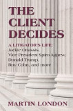 The Client Decides: A Litigator's Life: Jackie Onassis, Vice President Spriro Agnew, Donald Trump, Roy Cohn, and More