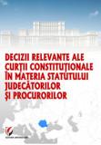 Cumpara ieftin Decizii relevante ale Curtii Constitutionale in materia statutului judecatorilor si procurorilor