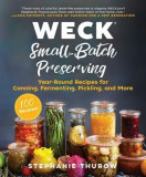 Weck: Canning & Preserving: 100 Small-Batch Canned, Fermented, Pickled & Infused Recipes for Weck Jars
