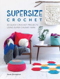 Super Size Crochet: 20 Quick Crochet Projects Using Super Chunky Yarn