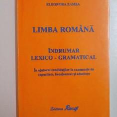 LIMBA ROMANA , INDRUMATOR LEXICO - GRAMATICAL . IN AJUTORUL CANDIDATILOR LA EXAMENELE DE CAPACITATE , BACALAUREAT SI ADMITERE de ELEONORA ZAMSA , 2001