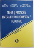 TEORIE SI PRACTICA IN MATERIA TITLURILOR COMERCIALE DE VALOARE - CAMBIA , BILETUL LA ORDIN SI CECUL de ION DOGARU ..ARMAND CALOTA POREA , 2006 , DEDI
