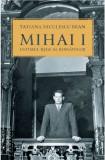 Mihai I, ultimul rege al romanilor | Tatiana Niculescu Bran, Humanitas