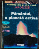 ENCICLOPEDIA PENTRU TINERI LAROUSSE - PAMANTUL ,O PLANETA ACTIVAE