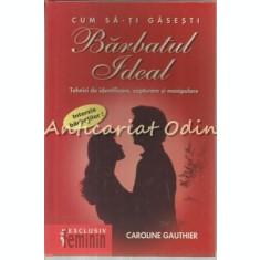 Cum Sa-Ti Gasesti Barbatul Ideal - Caroline Gauthier