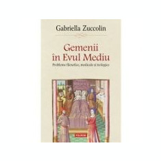 Gemenii in Evul Mediu. Probleme filosofice, medicale si teologice - Gabriella Zuccolin