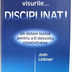 IMPLINESTE-TI VISURILE...DISCIPLINAT! UN SISTEM TESTAT A-TI DEZVOLTA CREATIVITATEA de JOSH LINKNER , 2011