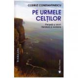 Pe urmele celtilor - Peripetii si istorii irlandeze si scotiene, Codrut Constantinescu
