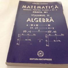 MATEMATICA , ALGEBRA , MANUAL PENTRU CLASA A XII A ,  M1 , VOL II - GANGA , 2005