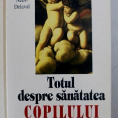 TOTUL DESPRE SANATATEA COPILULUI de BARBARA NEES - DELAVAL , 1994