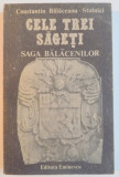 CELE TREI SAGETI , DESTINE LA CONFLUENTA CU ISTORIA : SAGA BALACENILOR de CONSTANTIN BALACEANU STOLNICI , 1990