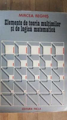 Elemente de teoria multimilor si de logica matematica- Mircea Reghis foto