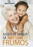 Ajuta-te singur sa imbatranesti frumos/Radu Vrasti, ALL