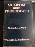 Moartea Unui Presedinte Noiembrie 1963 - William Manchester ,546741