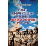 """Istoria Regimentului 60 Parasutisti """"Baneasa-Otopeni"""" (1950-1990) - Eugen Dorin Spataru"""