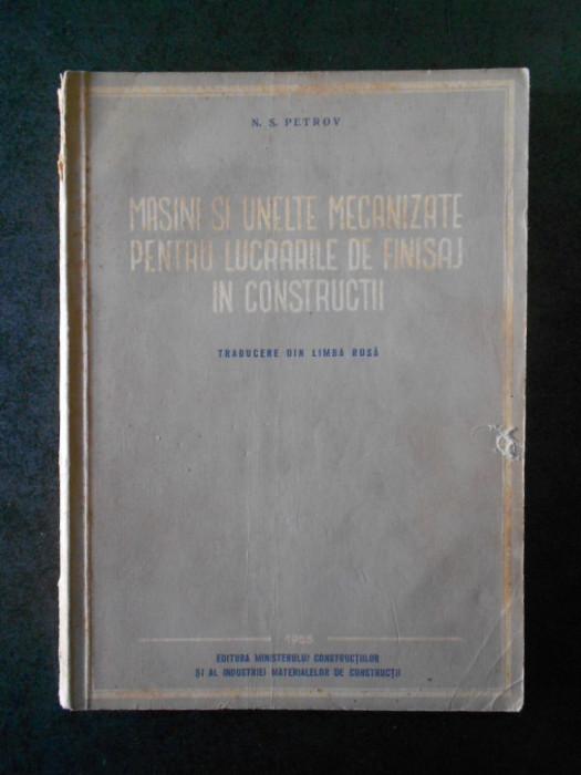 N. S. PETROV - MASINI SI UNELTE MECANIZATE PENTRU LUCRARILE DE FINISAJ...