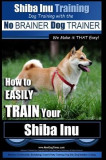 Shiba Inu Training Dog Training with the No Brainer Dog Trainer We Make It That Easy!: How to Easily Train Your Shiba Inu