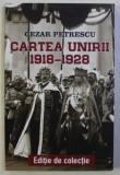 CARTEA UNIRII 1918 - 1928 de CEZAR PETRESCU , 2018