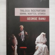 TRILOGIA INDEPARTARII ODIHNA, NOAPTEA, UITAREA - GEORGE BANU