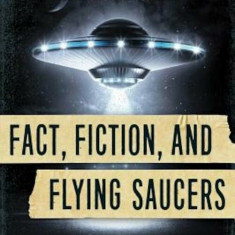Fact, Fiction, and Flying Saucers: The Truth Behind the Misinformation, Distortion, and Derision by Debunkers, Government Agencies, and Conspiracy Con
