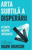 Arta subtila a disperarii - Mark Manson