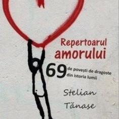 Repertoarul amorului. 69 de povesti de dragoste din istoria lumii - Stelian Tanase
