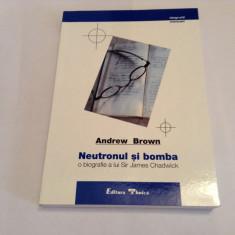 NEUTRONUL SI BOMBA - O BIOGRAFIE A LUI SIR JAMES CHADWICK de ANDREW BROWN , 2000