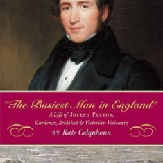 The Busiest Man in England: The Life of Joseph Paxton, Gardener, Architect, and Victorian Visionary