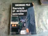 SERVICII SI ACTIUNI SECRETE - GHEORGHE PELE