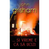 Carte John Grisham - ...Si Vreme E Ca Sa Ucizi