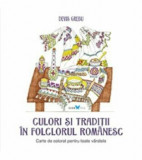 Culori si traditii in folclorul romanesc. Carte de colorat pentru toate varstele/Devis Grebu