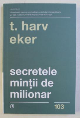 SECRETELE MINTII DE MILIONAR , STAPANIREA JOCULUI INTERIOR AL BOGATIE , EDITIA A IV - A de T. HARV EKER , 2019 foto