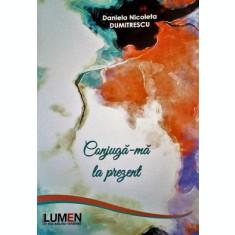 Conjuga-ma la prezent - Daniela Nicoleta DUMITRESCU