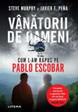 Vanatorii de oameni. Cum l-am rapus pe Pablo Escobar/Steve Murphy, Javier F. Pena