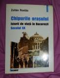 Chipurile orasului  : istorii de viata in Bucuresti: secolul XX/ Zoltan Rostas