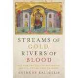Streams of Gold, Rivers of Blood: The Rise and Fall of Byzantine, 955 A. D. to the First Crusade - Anthony Kaldellis