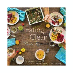 Eating Clean in Costa Rica: Simple, Easy Recipes from the Kitchen of Blue Osa and Chef Marie