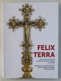 FELIX TERRA , ISTORIE SI ARTA ECLEZIASTICA IN EPISCOPIA ROMANO - CATOLICA DE ORADEA , volum coordonat de ERNEST OBERLANDER - TARNOVEANU , 2017 *EDITIE
