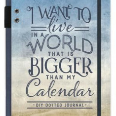 I Want to Live in a World That Is Bigger Than My Calendar: Bullet Journal