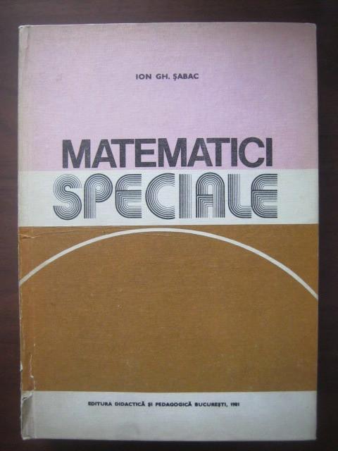 Ion Gh. Șabac - Matematici speciale ( Vol. I )
